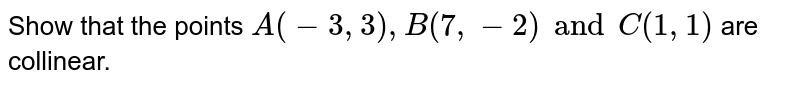 Show that the points `A(-3, 3), B(7, -2) and C(1,1) ` are collinear.
