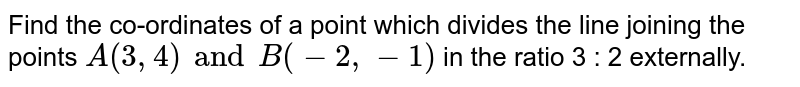 Find the co-ordinates of a point which divides the line joining the points `A(3, 4) and B(-2, -1)` in the ratio 3 : 2 externally.