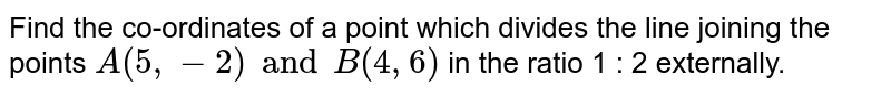 Find the co-ordinates of a point which divides the line joining the points `A(5, -2) and B(4, 6)` in the ratio 1 : 2 externally.
