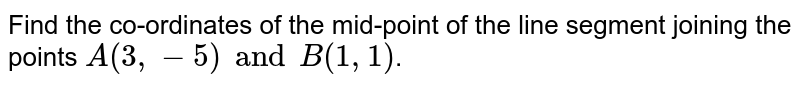 Find the co-ordinates of the mid-point of the  line segment joining the points `A(3, -5) and B(1, 1)`.