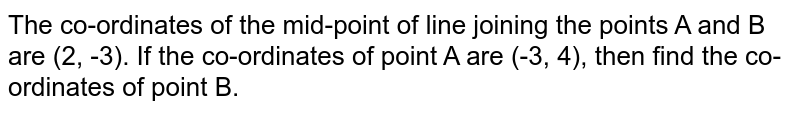 The co-ordinates of the mid-point of line joining the points A and B  are (2, -3). If the co-ordinates of point A are  (-3, 4),  then  find the  co- ordinates of point B.