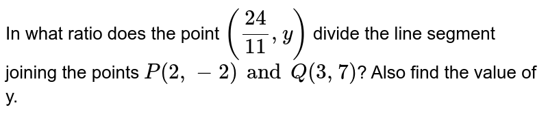 In what ratio does the point `(( 24)/(11) , y)` divide  the line segment joining the points `P(2, -2) and Q(3, 7)`? Also find the value of y.