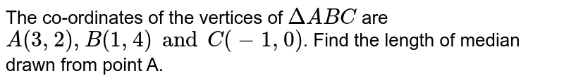 The co-ordinates of the vertices of `Delta ABC` are `A(3, 2), B(1, 4) and C(-1, 0)`.  Find the length of median drawn from point A.