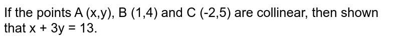 If the points A (x,y), B (1,4) and C (-2,5) are collinear, then shown that x + 3y = 13.