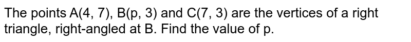 The points A(4, 7), B(p, 3) and C(7, 3) are the vertices of a right triangle, right-angled at B. Find the value of p.