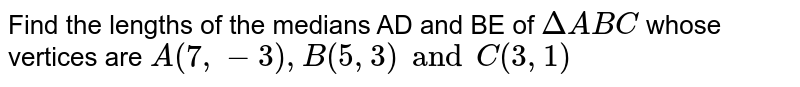 Find the lengths of the medians AD and BE of `DeltaABC` whose vertices are `A(7, -3), B(5, 3) and C(3, 1)`