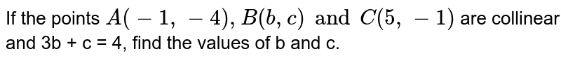 If the points `A(-1,-4),B(b,c)and C(5,-1)` are collinear and 3b + c = 4, find the values of b and c.
