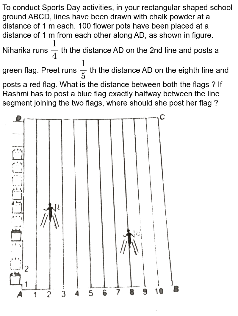 """To conduct Sports Day activities, in your rectangular shaped school ground ABCD, lines have been drawn with chalk powder at a distance of 1 m each. 100 flower pots have been placed at a distance of 1 m from each other along AD, as shown in figure. <br> Niharika runs `(1)/(4)` th the distance AD on the 2nd line and posts a green flag. Preet runs `(1)/(5)` th the distance AD on the eighth line and posts a red flag. What is the distance between both the flags ? If Rashmi has to post a blue flag exactly halfway between the line segment joining the two flags, where should she post her flag ? <br> <img src=""""https://d10lpgp6xz60nq.cloudfront.net/physics_images/NTN_MATH_X_C07_S01_069_Q01.png"""" width=""""80%"""">"""