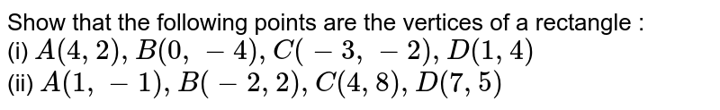 Show that the following points are the vertices of a rectangle : <br> (i) `A(4, 2), B(0, -4), C(-3, -2), D(1, 4)` <br> (ii) `A(1,-1), B(-2, 2), C(4, 8), D(7, 5)`