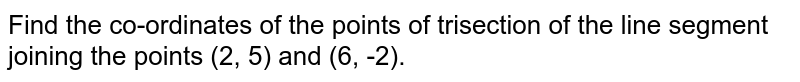 Find the co-ordinates of the points of trisection of the line segment joining the points (2, 5) and (6, -2).
