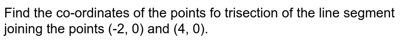 Find the co-ordinates of the points fo trisection of the line segment joining the points (-2, 0) and (4, 0).
