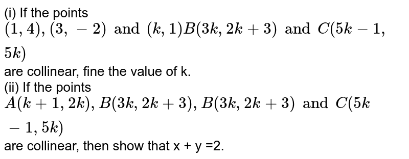 (i) If the points `(1,4),(3,-2)and (k,1)B(3k,2k+3)andC(5k-1,5k)` are collinear, fine the value of k.  <br> (ii) If the points `A(k+1,2k),B(3k,2k+3),B(3k,2k+3)andC(5k-1,5k)` are collinear, then show that x + y =2.