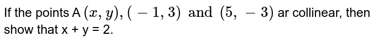 If the points A `(x,y),(-1,3)and(5,-3)` ar collinear, then show that x + y = 2.