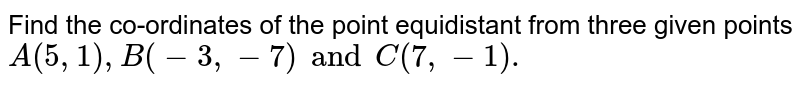 Find the co-ordinates of the point equidistant from three given points `A(5,1),B(-3,-7)andC(7,-1).`