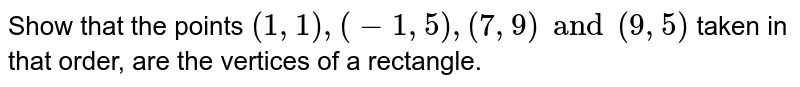 Show that the points  `(1,1),(-1,5),(7,9)and(9,5)` taken in that order, are the vertices of a rectangle.
