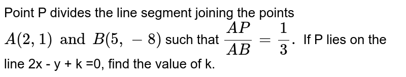 Point P divides the line segment joining the points `A(2,1)and B(5,-8)` such that  `(AP)/(AB)=1/3.` If P lies on the line 2x - y + k =0, find the value of k.
