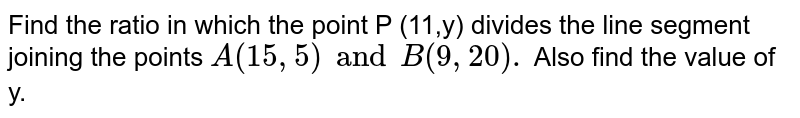 Find the ratio in which the point P (11,y) divides the line segment joining the points `A(15,5) and B(9,20).` Also find the value of y.