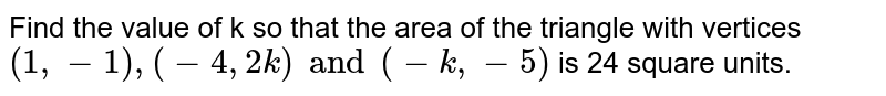 Find the value of k so that the area of the triangle with vertices `(1,-1),(-4,2k)and (-k,-5)` is 24 square units.