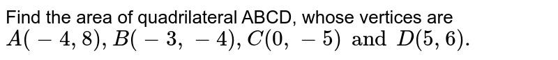 Find the area of quadrilateral ABCD, whose vertices are `A(-4,8),B(-3,-4),C(0,-5)and D(5,6).`