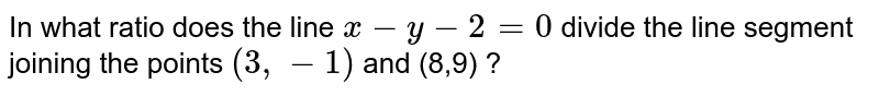 In what ratio does the line `x - y -2 =0 ` divide the line segment joining the points `(3,-1)` and (8,9) ?