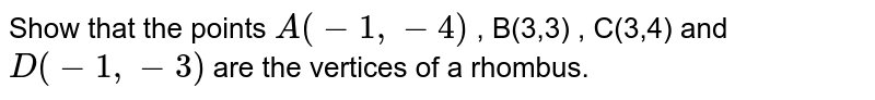 Show that the points `A (-1,-4)` , B(3,3) , C(3,4) and `D(-1,-3)` are the vertices of a rhombus.