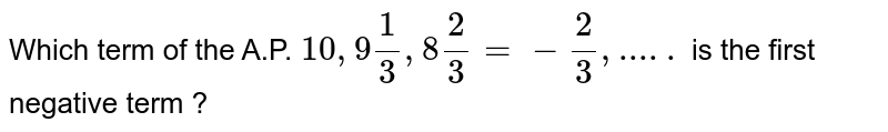 Which term of the A.P. `10, 9(1)/(3), 8(2)/(3)= -(2)/(3), ..... ` is the first negative term ?