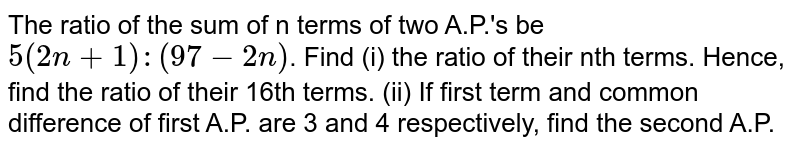 The ratio of the sum of n terms of two A.P.'s be `5(2n+1):(97-2n)`. Find (i) the ratio of their nth terms. Hence, find the ratio of their 16th terms. (ii) If first term and common difference of first A.P. are 3 and 4 respectively, find the second A.P.