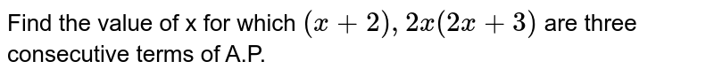 Find the value of x for which `(x+2),2x(2x+3)` are three consecutive terms of A.P.