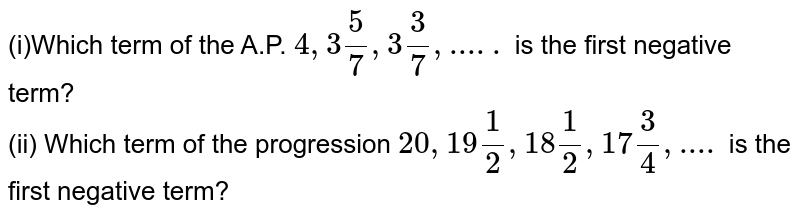 (i)Which term of the A.P. `4, 3(5)/(7), 3(3)/(7), .....` is the first negative term? <br> (ii) Which term of the progression `20, 19(1)/(2), 18(1)/(2), 17(3)/(4),....` is the first negative term?