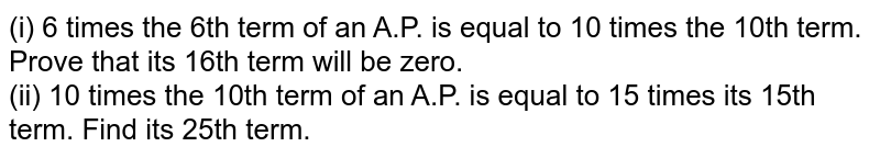 (i) 6 times the 6th term of an A.P. is equal to 10 times the 10th term. Prove that its 16th term will be zero. <br> (ii) 10 times the 10th term of an A.P. is  equal to 15 times its 15th term. Find its 25th term.