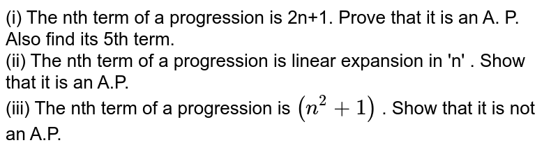 (i) The nth term of a progression is 2n+1. Prove  that it is an A. P.  Also find its 5th term. <br> (ii) The nth term of a progression is linear expansion in 'n' . Show that it is an A.P. <br> (iii) The nth term of a progression  is `(n^(2)+1)`  . Show that it is not an A.P.