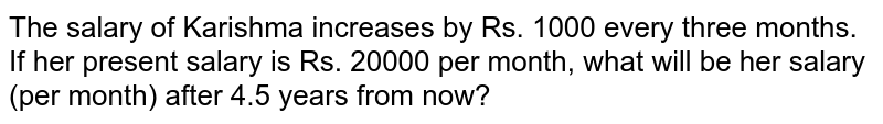 The salary of Karishma increases  by Rs. 1000 every three months. If her present  salary is Rs. 20000 per month, what will be her salary (per month) after 4.5 years from now?