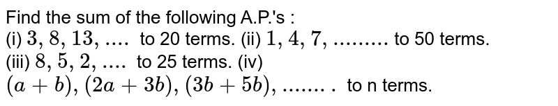 Find the sum of the following A.P.'s : <br> (i) `3,8,13, .... ` to 20 terms.    (ii) `1,4,7,.........` to 50 terms. <br> (iii) `8,5,2, ....` to 25 terms.      (iv) `(a+b), (2a+3b), (3b+5b), ........ ` to n terms.