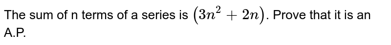 The sum of n terms of a series is `(3n^(2)+2n)`. Prove that it is an A.P.