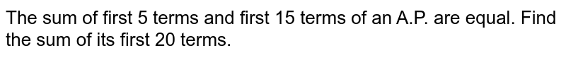 The sum of  first 5 terms and first 15 terms of an A.P. are equal. Find the sum of its first 20 terms.