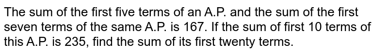The sum of the first five  terms of an A.P. and the sum of the first seven terms of the same A.P. is 167. If the sum of first 10 terms of this A.P. is 235, find the sum of its first twenty terms.