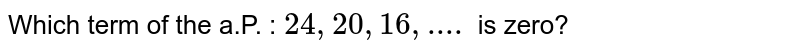 Which term of the a.P. : `24,20,16, ....` is zero?