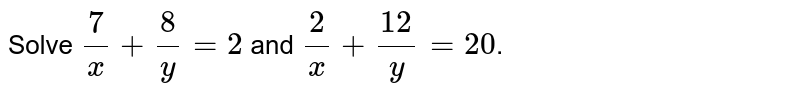 Solve  `(7)/(x) + (8)/(y) = 2` and `(2)/(x) + (12)/(y) = 20`.