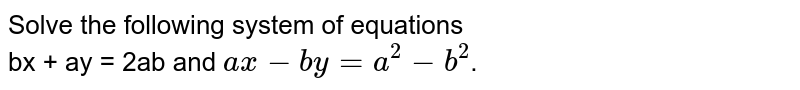 Solve the following system of equations  <br>  bx + ay = 2ab and `ax - by = a^(2) - b^(2)`.