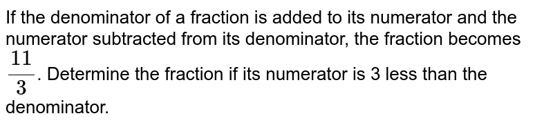 If  the denominator of a fraction is added to its numerator and the numerator subtracted from its denominator, the fraction becomes  `(11)/(3)`. Determine the fraction if its numerator is 3 less than the denominator.