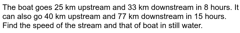 The boat goes 25 km upstream and 33 km downstream in 8 hours. It can also go 40 km upstream and 77 km downstream in 15 hours. Find the speed of the stream and that of boat in still water.