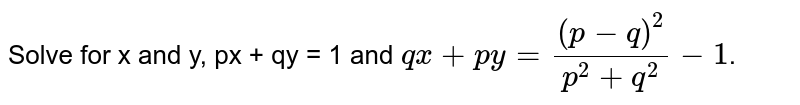 Solve for x and y, px + qy = 1 and  `qx + py = ((p - q)^(2))/(p^(2) + q^(2))-1`.