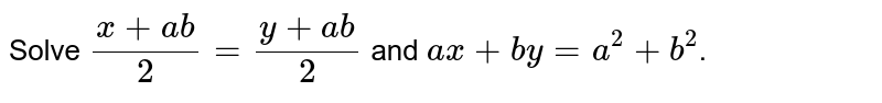 Solve `(x + ab)/(2) = (y + ab)/(2)` and `ax + by = a^(2) + b^(2)`.
