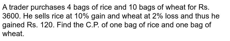 A trader purchases 4 bags of rice and 10 bags of wheat for Rs. 3600. He sells rice at 10% gain and wheat at 2% loss and thus he gained Rs. 120. Find the C.P. of one bag of rice and one bag of wheat.