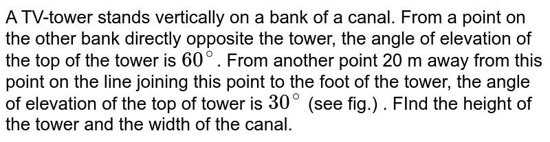 A TV-tower stands vertically on a bank of a canal. From a point on the other bank directly opposite the tower, the angle of elevation of the top of the tower is `60^(@)`. From another point 20 m away from this point on the line joining this point to the foot of the tower, the angle of elevation of the top of tower is `30^(@)` (see fig.) . FInd the height of the tower and the width of the canal.