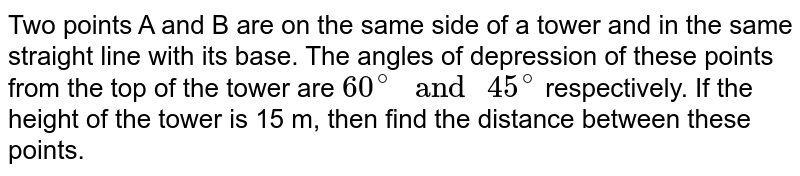 """Two points A and B are on the same side of a tower and in the same straight line with its base. The angles of depression  of these points from the top of the tower are `60^(@)"""" and """"45^(@)` respectively. If the height of the tower is 15 m, then find the distance between these points."""