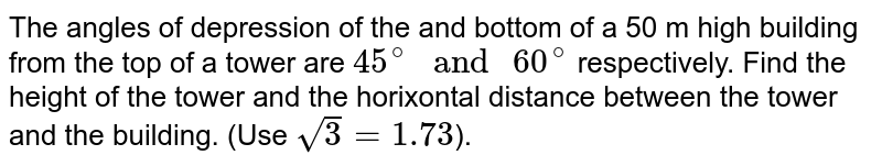 """The angles of depression of the and bottom of a 50 m high building from the top of a tower are `45^(@)"""" and """"60^(@)` respectively. Find the height of the tower and the horixontal distance between the tower and the building. (Use `sqrt3=1.73`)."""