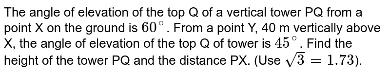 The angle of elevation of the top Q of a vertical tower PQ from a point X on the ground is `60^(@)`. From a point Y, 40 m vertically above X, the angle of elevation of the top Q of tower is `45^(@)`. Find the height of the tower PQ and the distance PX. (Use `sqrt3=1.73`).