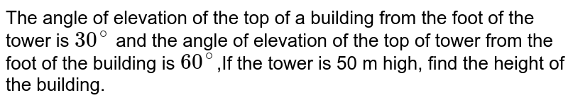 The angle  of elevation of the top of a building from the foot of the tower is `30^(@)` and the angle of elevation of the top of tower from the foot of the building is `60^(@)`,If the tower is 50 m high, find the height of the building.
