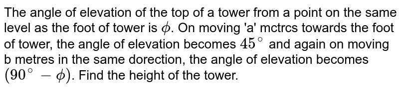 The angle of elevation of the top of a tower from a point on the same level as the foot of tower is `phi`. On moving 'a' mctrcs towards the foot of tower, the angle of elevation becomes `45^(@)` and again on moving b metres in the same dorection, the angle of elevation becomes `(90^(@)-phi)`. Find the height of the tower.